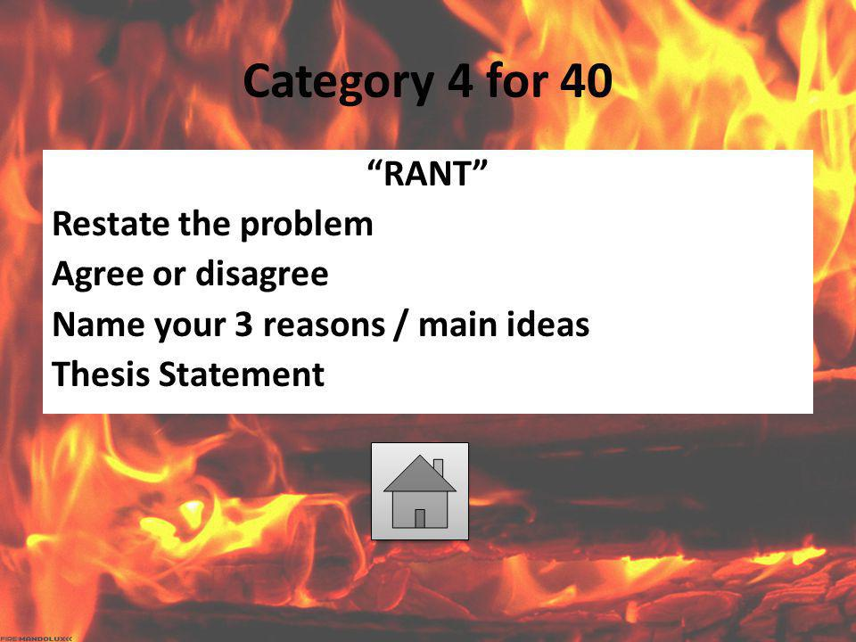 "Category 4 for 40 ""RANT"" Restate the problem Agree or disagree Name your 3 reasons / main ideas Thesis Statement"