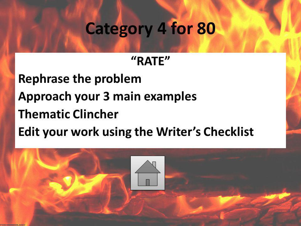 "Category 4 for 80 ""RATE"" Rephrase the problem Approach your 3 main examples Thematic Clincher Edit your work using the Writer's Checklist"