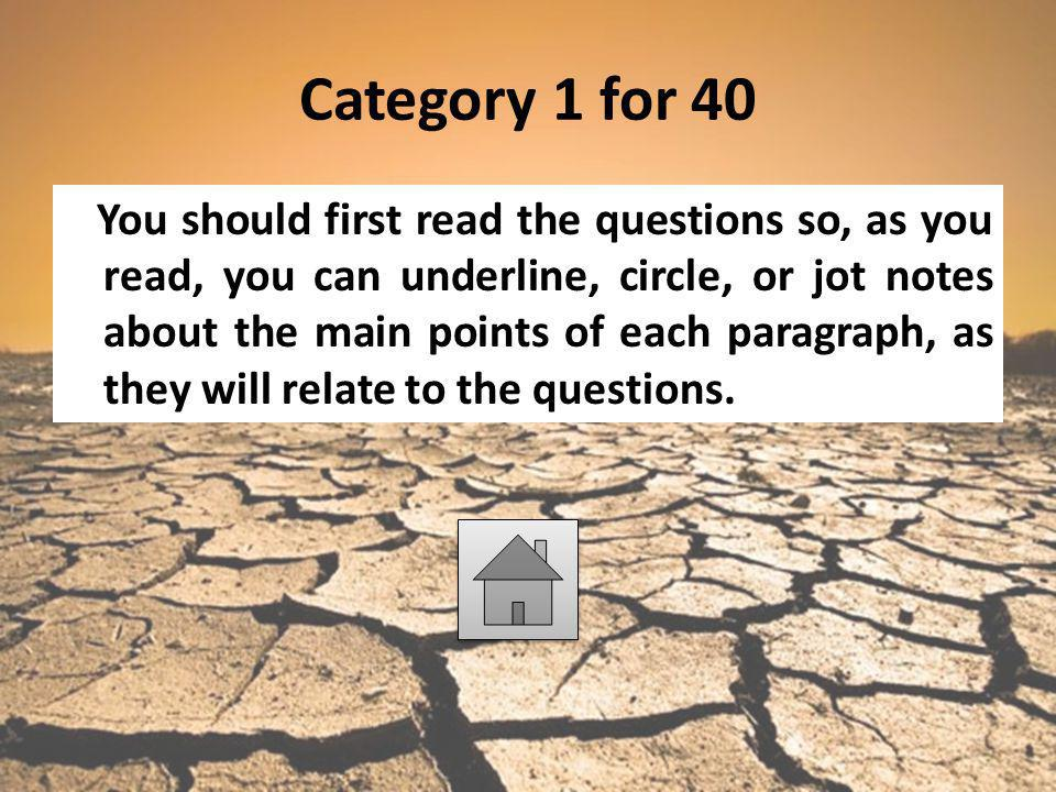 Category 1 for 40 You should first read the questions so, as you read, you can underline, circle, or jot notes about the main points of each paragraph