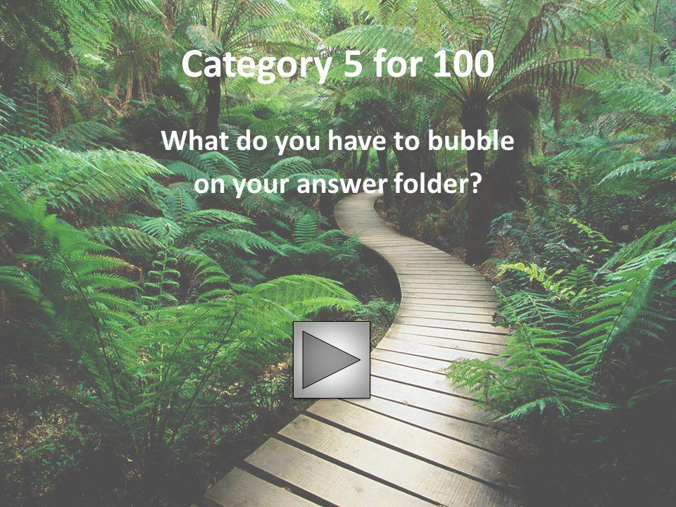 Category 5 for 100 What do you have to bubble on your answer folder?
