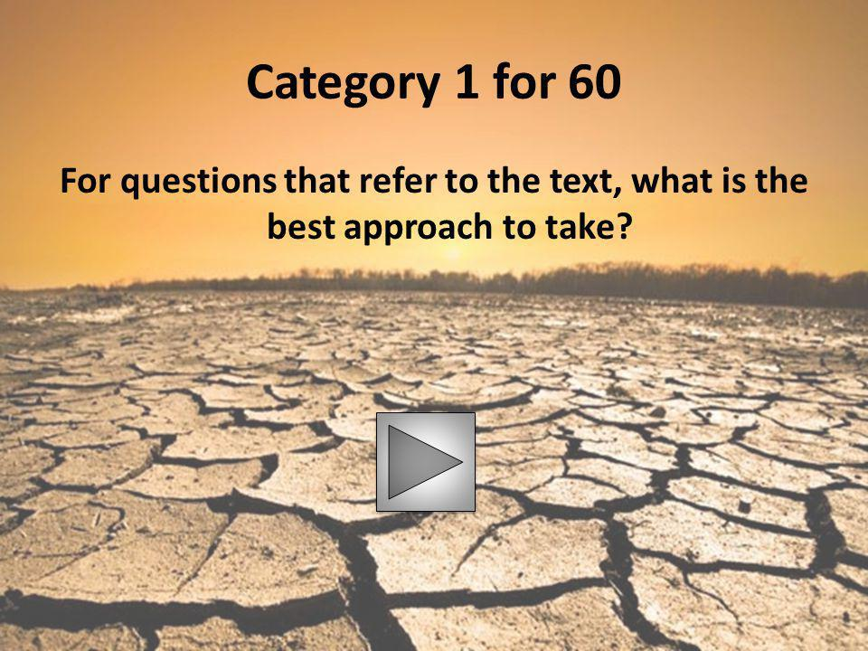 Category 1 for 60 For questions that refer to the text, what is the best approach to take?