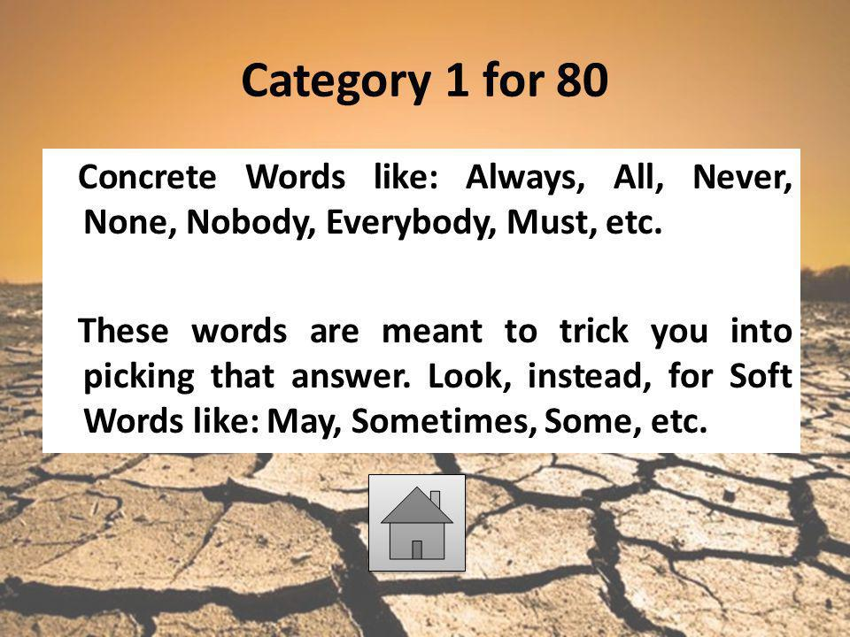 Category 1 for 80 Concrete Words like: Always, All, Never, None, Nobody, Everybody, Must, etc. These words are meant to trick you into picking that an