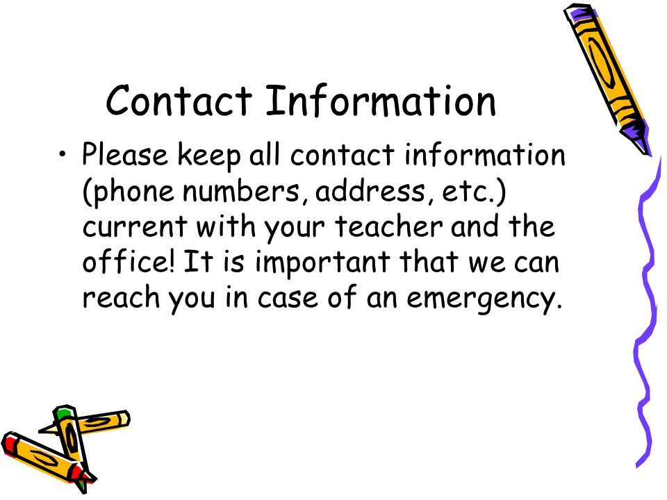 Contact Information Please keep all contact information (phone numbers, address, etc.) current with your teacher and the office! It is important that