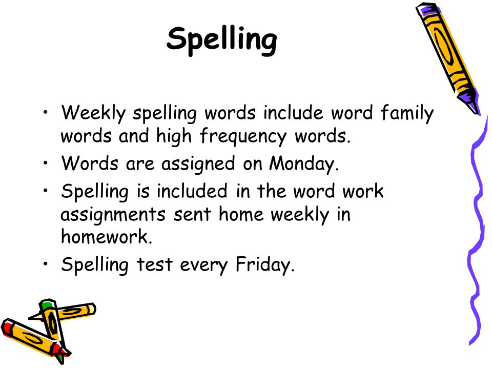 Spelling Weekly spelling words include word family words and high frequency words. Words are assigned on Monday. Spelling is included in the word work