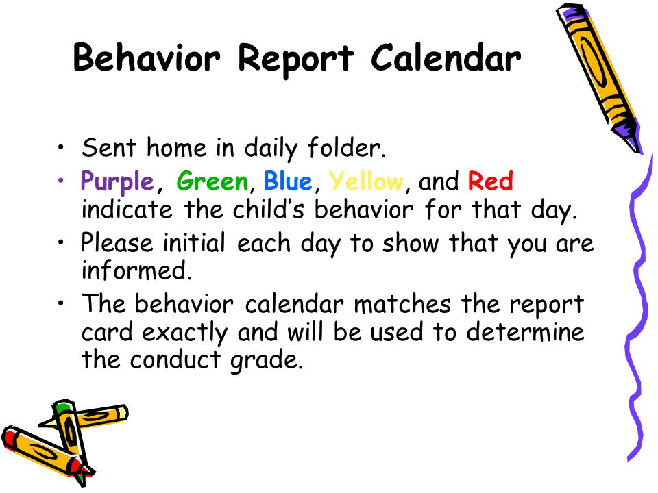 Behavior Report Calendar Sent home in daily folder. Purple, Green, Blue, Yellow, and Red indicate the child's behavior for that day. Please initial ea