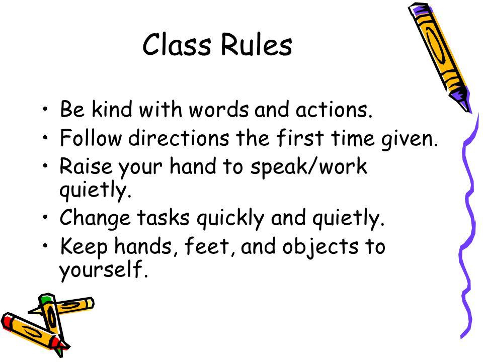 Class Rules Be kind with words and actions. Follow directions the first time given. Raise your hand to speak/work quietly. Change tasks quickly and qu