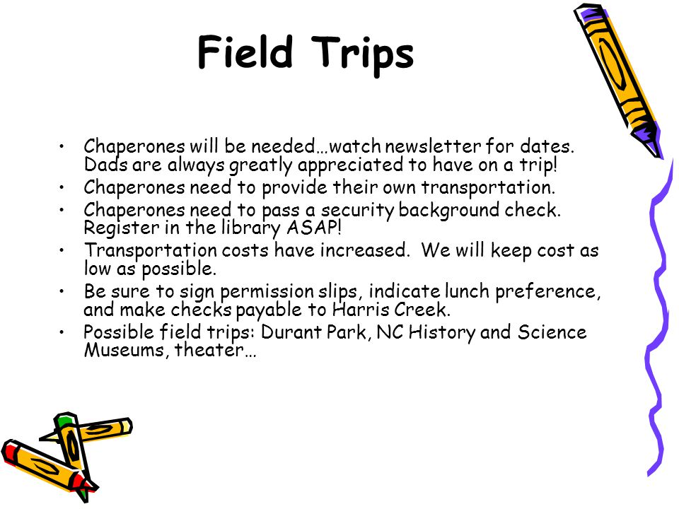 Field Trips Chaperones will be needed…watch newsletter for dates. Dads are always greatly appreciated to have on a trip! Chaperones need to provide th