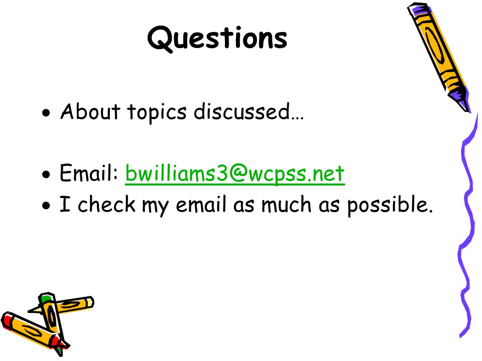 Questions  About topics discussed…  Email: bwilliams3@wcpss.netbwilliams3@wcpss.net  I check my email as much as possible.