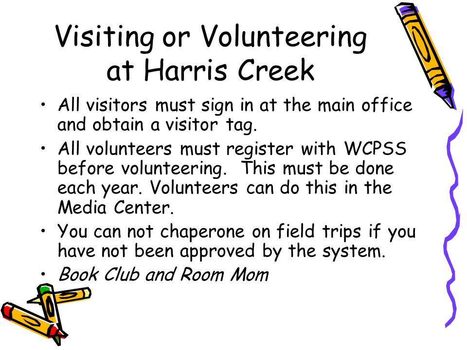 Visiting or Volunteering at Harris Creek All visitors must sign in at the main office and obtain a visitor tag. All volunteers must register with WCPS