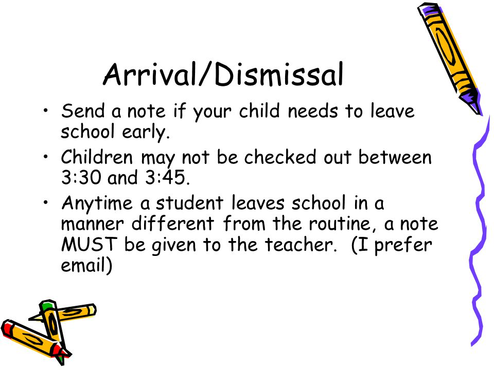 Arrival/Dismissal Send a note if your child needs to leave school early. Children may not be checked out between 3:30 and 3:45. Anytime a student leav