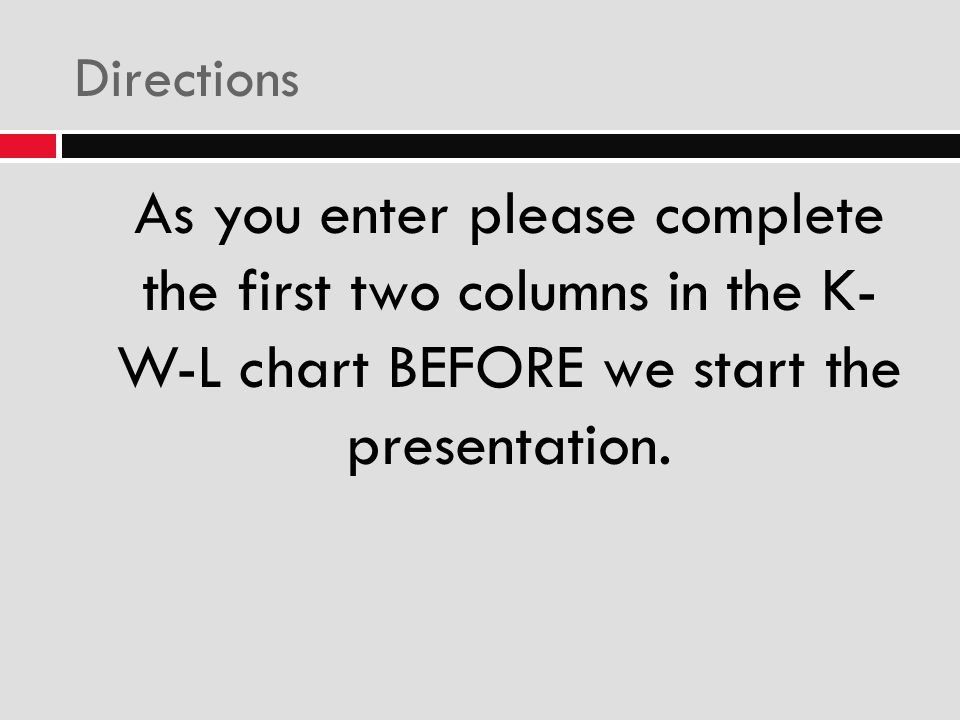 Directions As you enter please complete the first two columns in the K- W-L chart BEFORE we start the presentation.