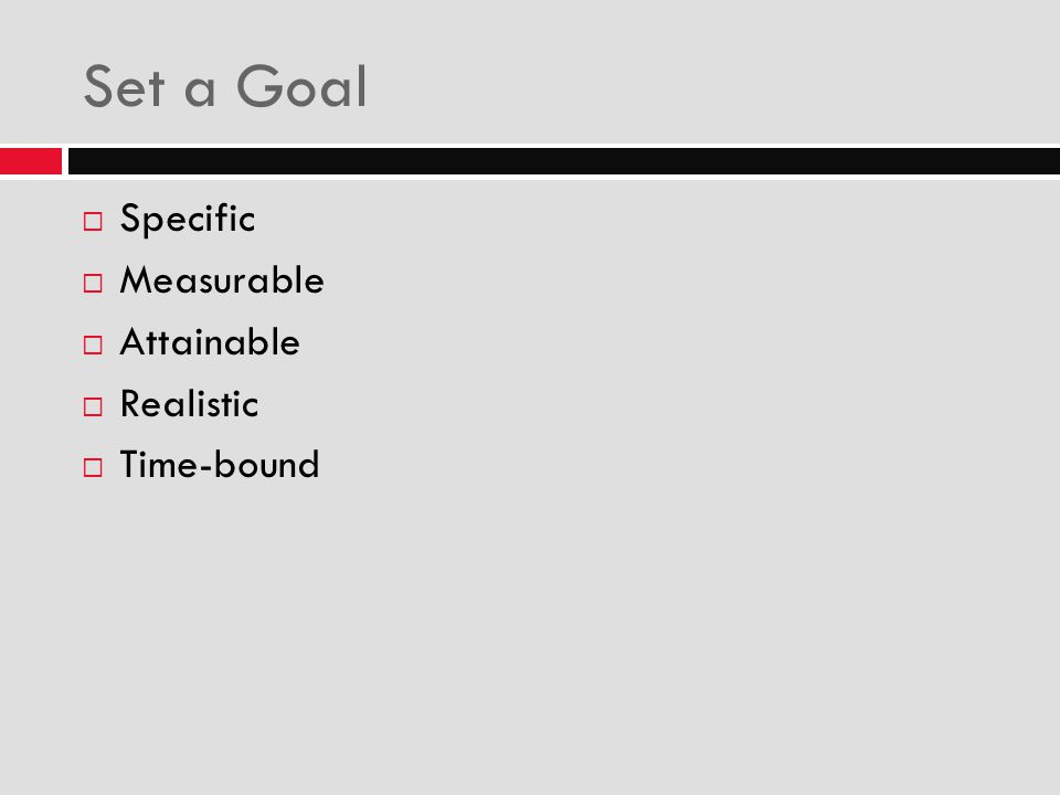 Set a Goal  Specific  Measurable  Attainable  Realistic  Time-bound