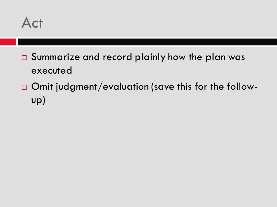 Act  Summarize and record plainly how the plan was executed  Omit judgment/evaluation (save this for the follow- up)