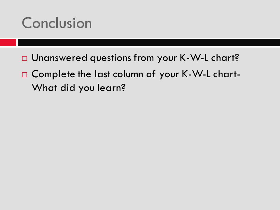 Conclusion  Unanswered questions from your K-W-L chart?  Complete the last column of your K-W-L chart- What did you learn?