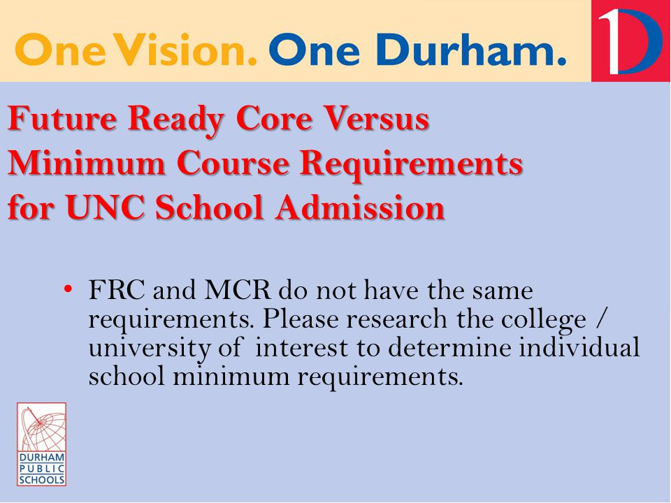 Future Ready Core Versus Minimum Course Requirements for UNC School Admission FRC and MCR do not have the same requirements.