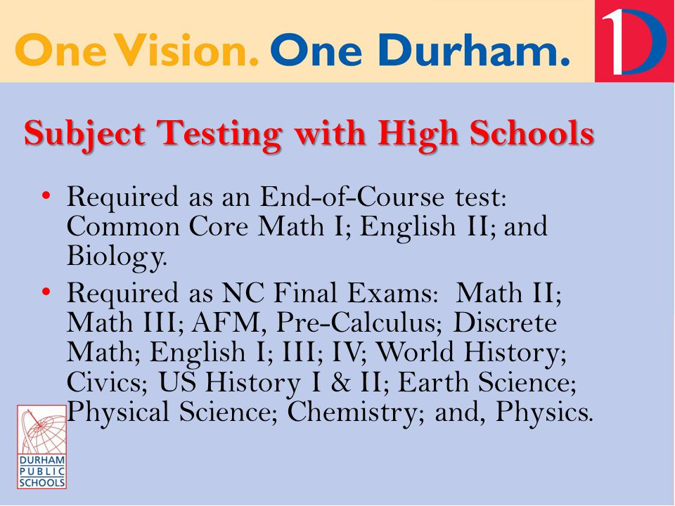 Subject Testing with High Schools Required as an End-of-Course test: Common Core Math I; English II; and Biology.