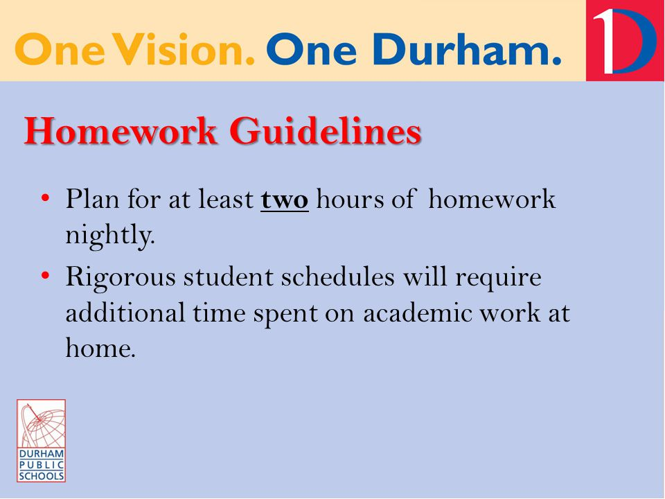 Homework Guidelines Plan for at least two hours of homework nightly.