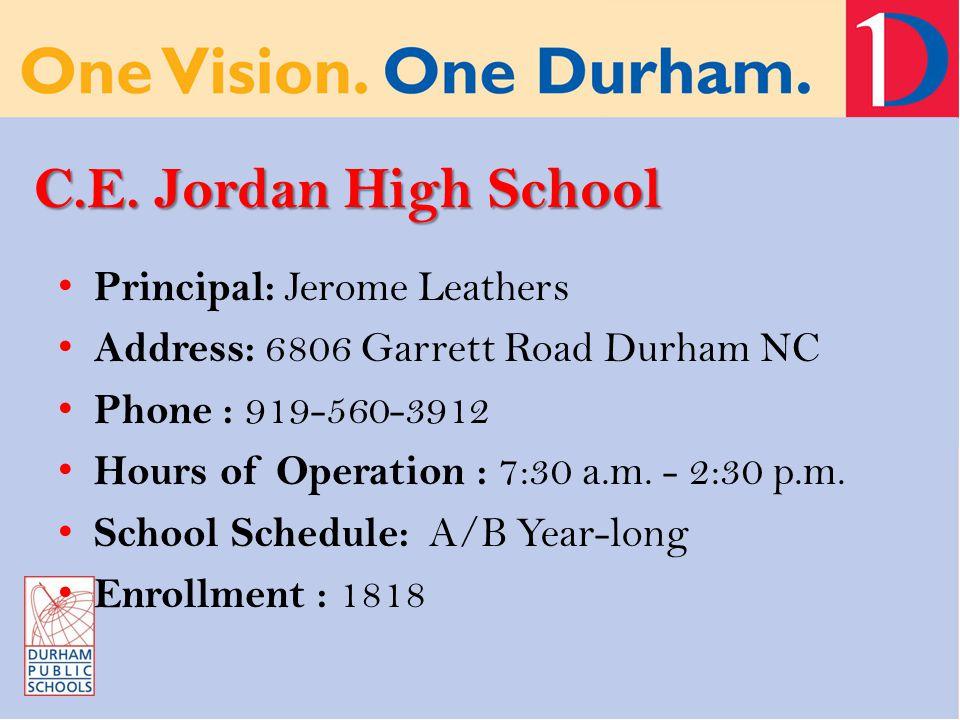 C.E. Jordan High School Principal: Jerome Leathers Address: 6806 Garrett Road Durham NC Phone : 919-560-3912 Hours of Operation : 7:30 a.m. - 2:30 p.m