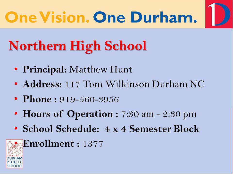 Northern High School Principal: Matthew Hunt Address: 117 Tom Wilkinson Durham NC Phone : 919-560-3956 Hours of Operation : 7:30 am - 2:30 pm School Schedule: 4 x 4 Semester Block Enrollment : 1377