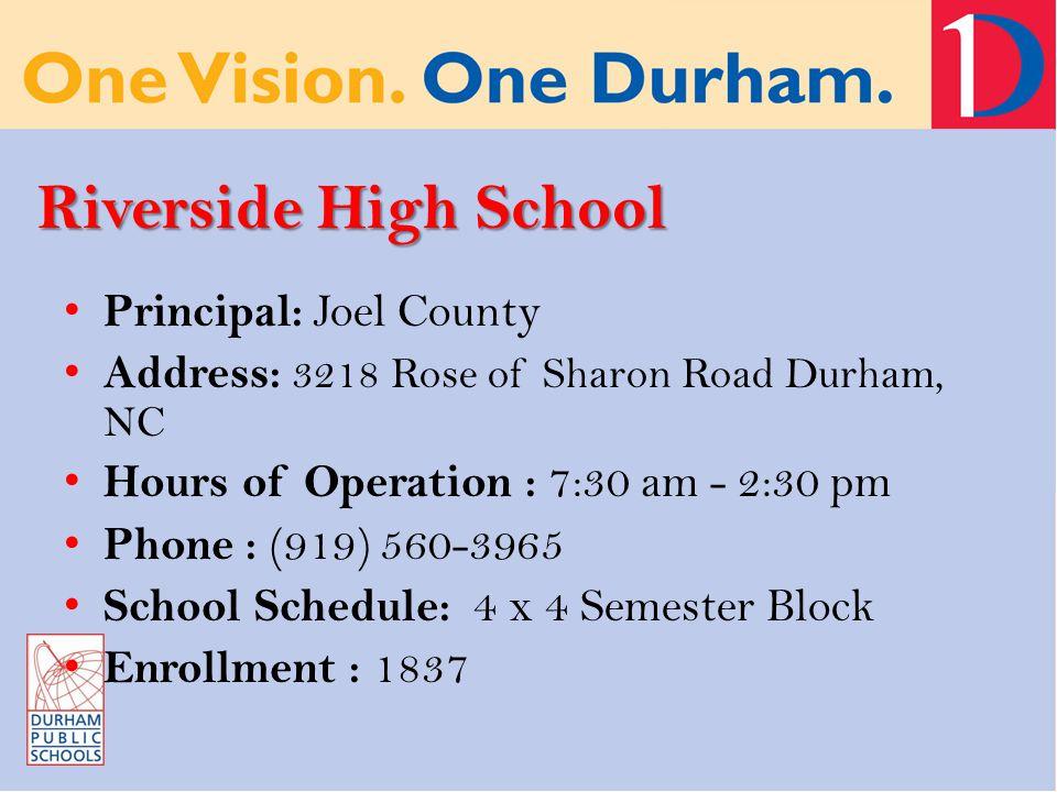 Riverside High School Principal: Joel County Address: 3218 Rose of Sharon Road Durham, NC Hours of Operation : 7:30 am - 2:30 pm Phone : (919) 560-3965 School Schedule: 4 x 4 Semester Block Enrollment : 1837