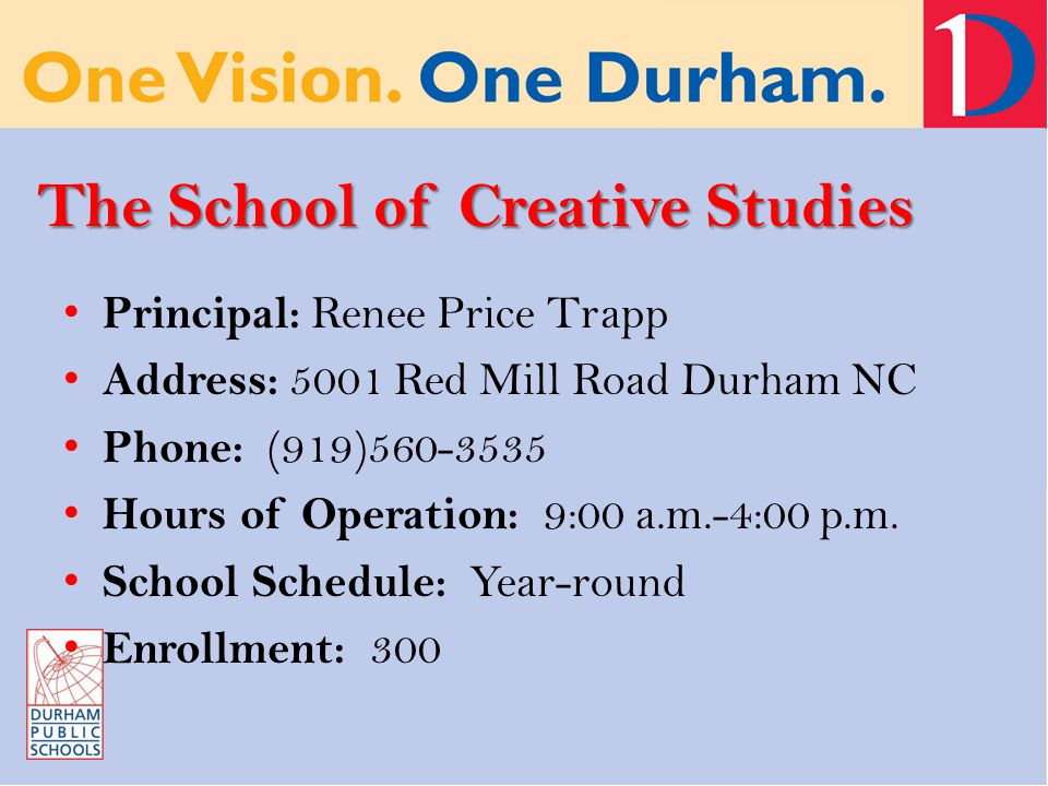 The School of Creative Studies Principal: Renee Price Trapp Address: 5001 Red Mill Road Durham NC Phone: (919)560-3535 Hours of Operation: 9:00 a.m.-4:00 p.m.