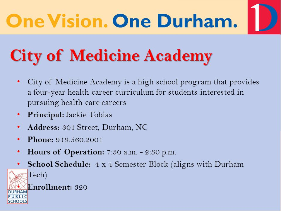 City of Medicine Academy City of Medicine Academy is a high school program that provides a four-year health career curriculum for students interested in pursuing health care careers Principal: Jackie Tobias Address: 301 Street, Durham, NC Phone: 919.560.2001 Hours of Operation: 7:30 a.m.