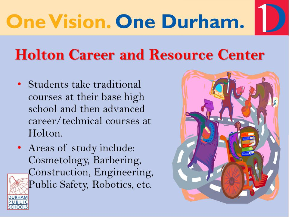 Holton Career and Resource Center Students take traditional courses at their base high school and then advanced career/technical courses at Holton.