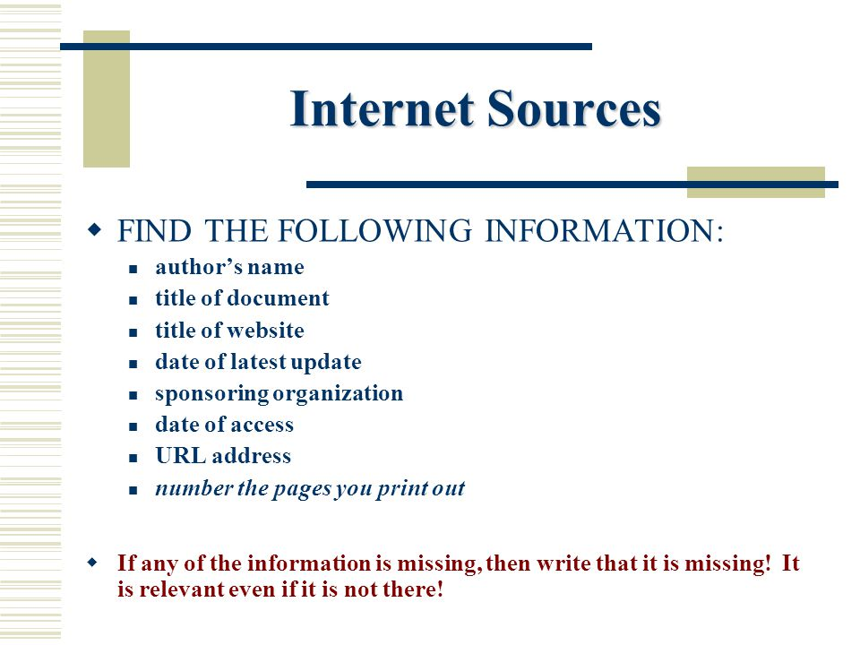 Internet Sources  FIND THE FOLLOWING INFORMATION: author's name title of document title of website date of latest update sponsoring organization date of access URL address number the pages you print out  If any of the information is missing, then write that it is missing.