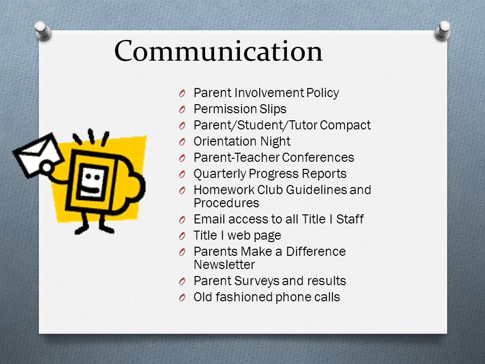 Communication O Parent Involvement Policy O Permission Slips O Parent/Student/Tutor Compact O Orientation Night O Parent-Teacher Conferences O Quarterly Progress Reports O Homework Club Guidelines and Procedures O Email access to all Title I Staff O Title I web page O Parents Make a Difference Newsletter O Parent Surveys and results O Old fashioned phone calls