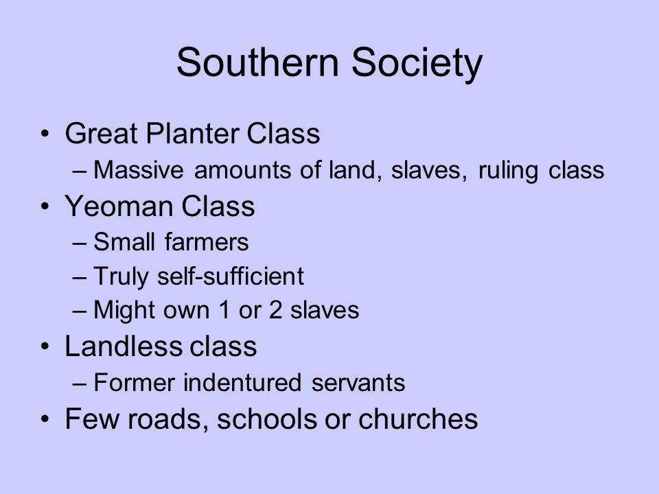 Southern Society Great Planter Class –Massive amounts of land, slaves, ruling class Yeoman Class –Small farmers –Truly self-sufficient –Might own 1 or