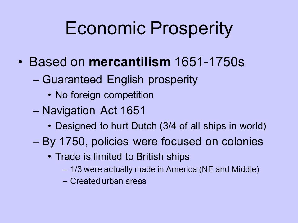 Economic Prosperity Based on mercantilism 1651-1750s –Guaranteed English prosperity No foreign competition –Navigation Act 1651 Designed to hurt Dutch