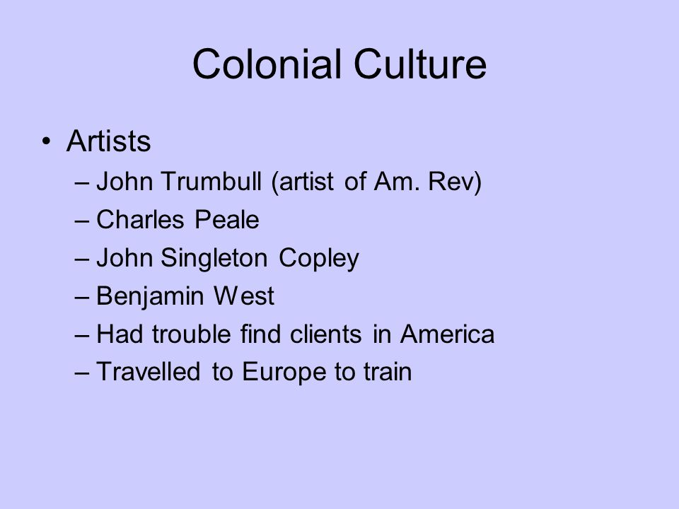 Colonial Culture Artists –John Trumbull (artist of Am. Rev) –Charles Peale –John Singleton Copley –Benjamin West –Had trouble find clients in America