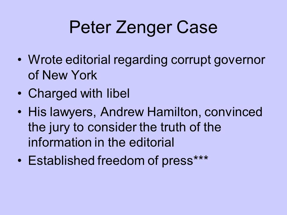 Peter Zenger Case Wrote editorial regarding corrupt governor of New York Charged with libel His lawyers, Andrew Hamilton, convinced the jury to consid