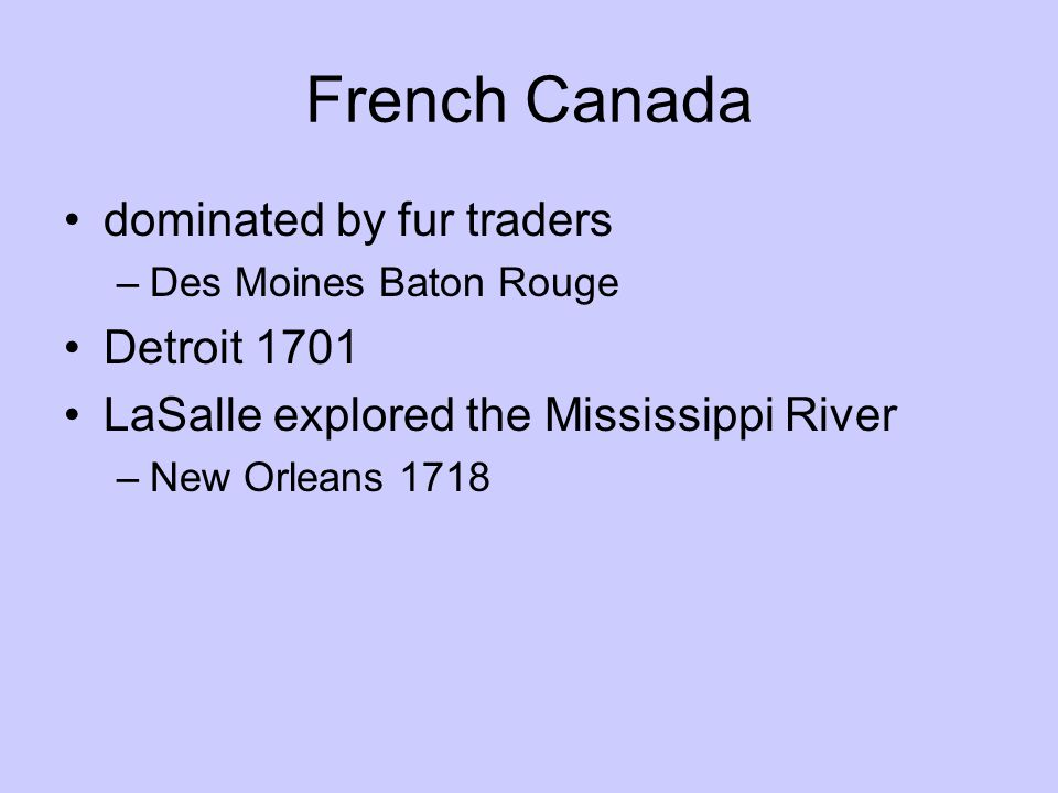 French Canada dominated by fur traders –Des Moines Baton Rouge Detroit 1701 LaSalle explored the Mississippi River –New Orleans 1718