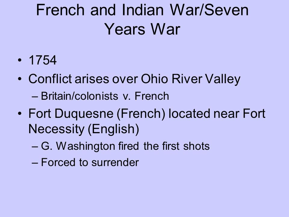 French and Indian War/Seven Years War 1754 Conflict arises over Ohio River Valley –Britain/colonists v. French Fort Duquesne (French) located near For