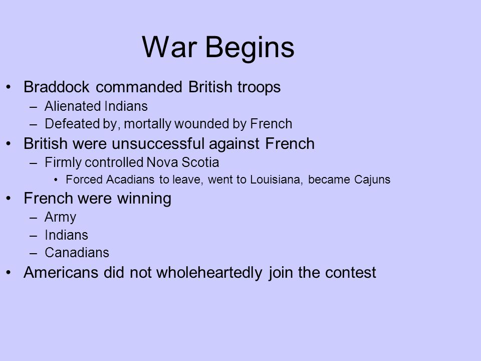 War Begins Braddock commanded British troops –Alienated Indians –Defeated by, mortally wounded by French British were unsuccessful against French –Fir