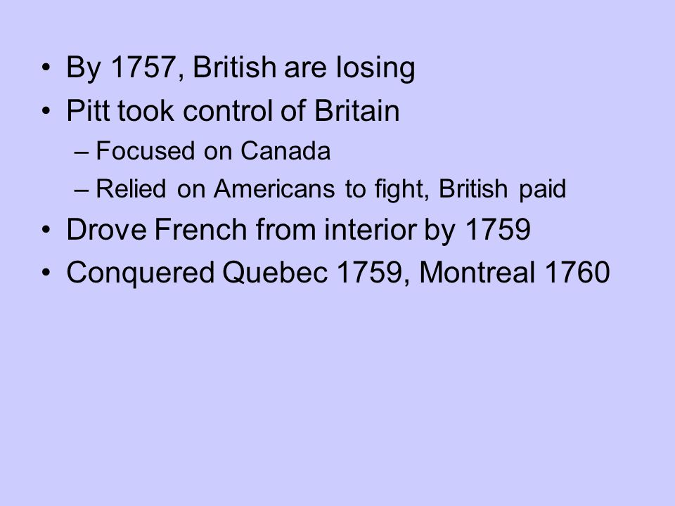 By 1757, British are losing Pitt took control of Britain –Focused on Canada –Relied on Americans to fight, British paid Drove French from interior by