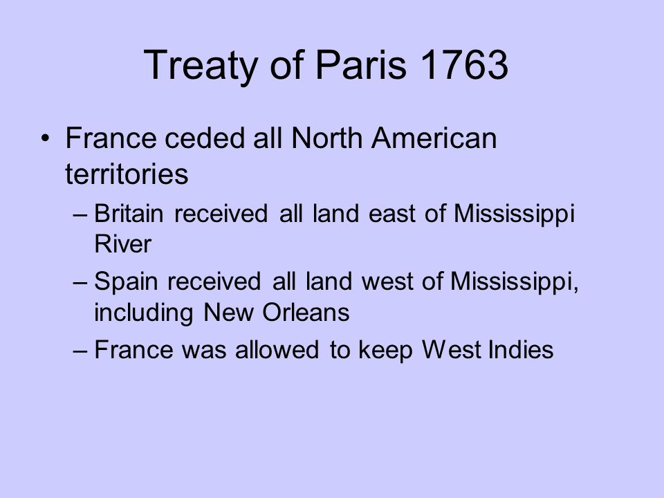 Treaty of Paris 1763 France ceded all North American territories –Britain received all land east of Mississippi River –Spain received all land west of