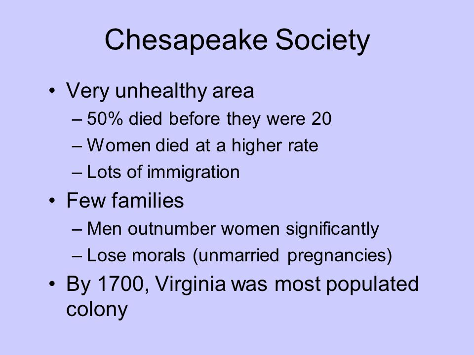 Chesapeake Society Very unhealthy area –50% died before they were 20 –Women died at a higher rate –Lots of immigration Few families –Men outnumber wom