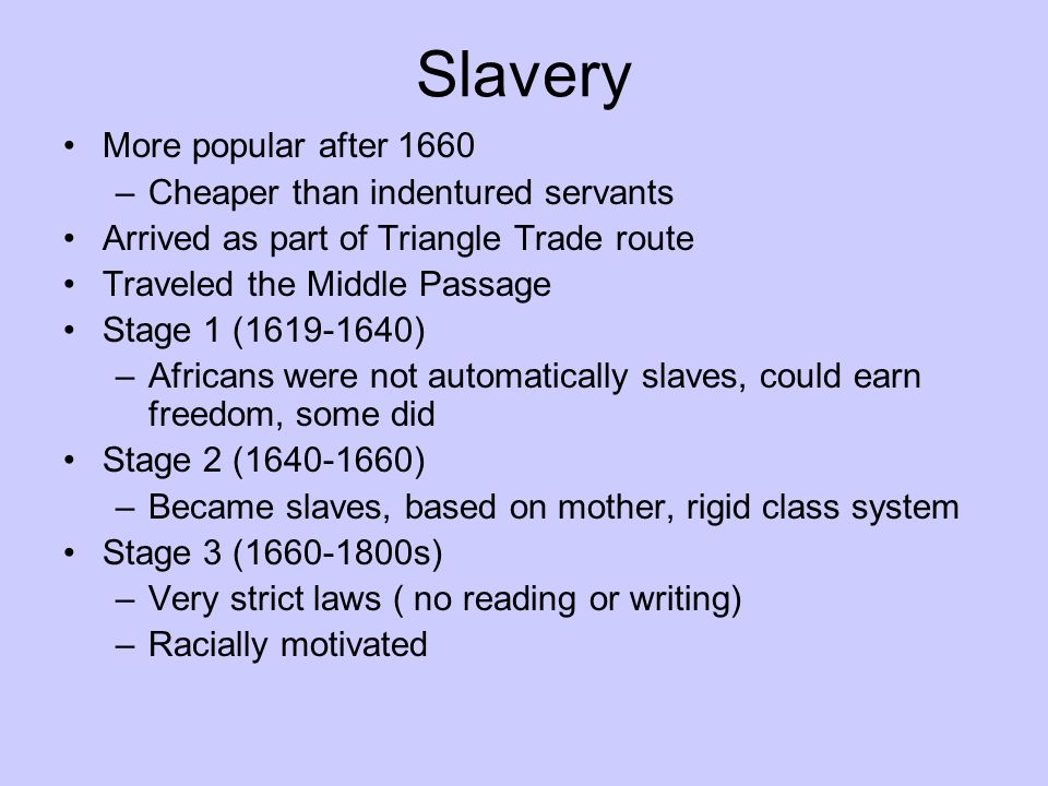 Slavery More popular after 1660 –Cheaper than indentured servants Arrived as part of Triangle Trade route Traveled the Middle Passage Stage 1 (1619-16
