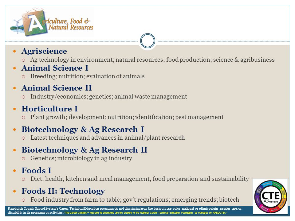 Agriscience  Ag technology in environment; natural resources; food production; science & agribusiness Animal Science I  Breeding; nutrition; evaluat