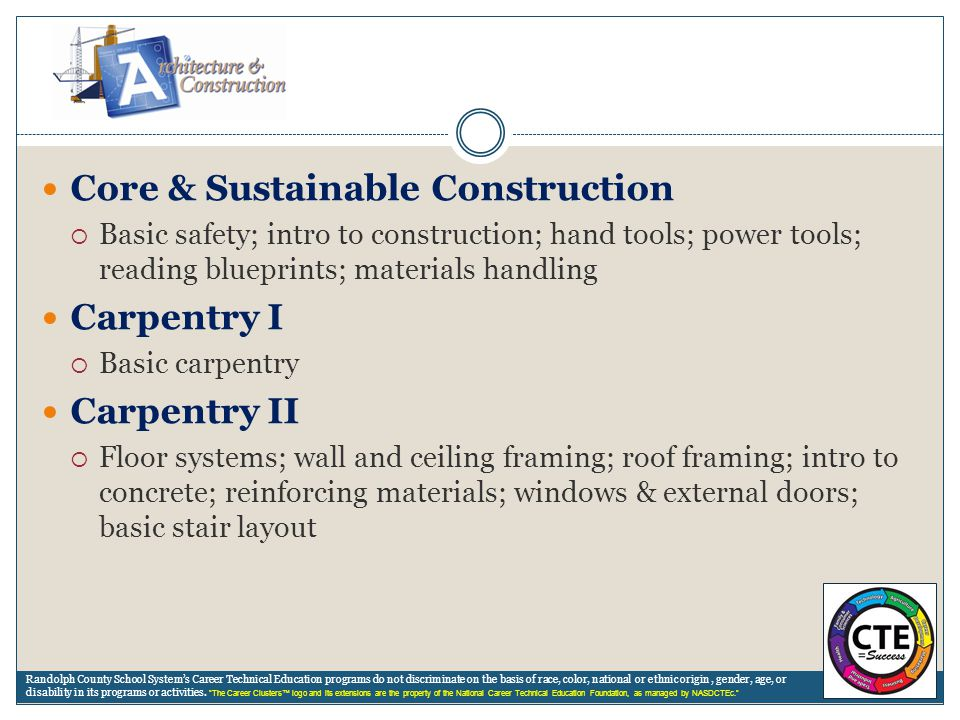 Core & Sustainable Construction  Basic safety; intro to construction; hand tools; power tools; reading blueprints; materials handling Carpentry I  B