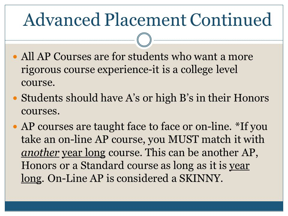 Advanced Placement Continued All AP Courses are for students who want a more rigorous course experience-it is a college level course. Students should