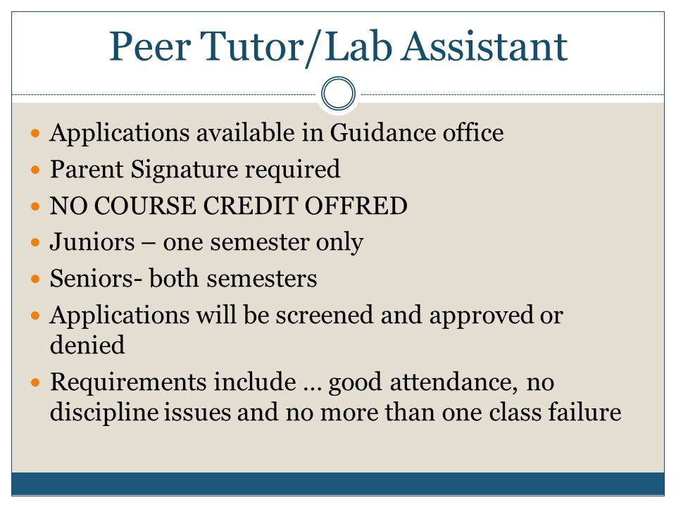 Peer Tutor/Lab Assistant Applications available in Guidance office Parent Signature required NO COURSE CREDIT OFFRED Juniors – one semester only Senio