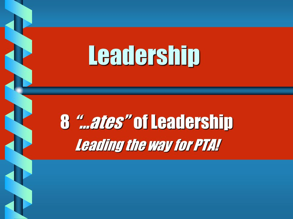 "Leadership 8 ""…ates"" of Leadership Leading the way for PTA!"