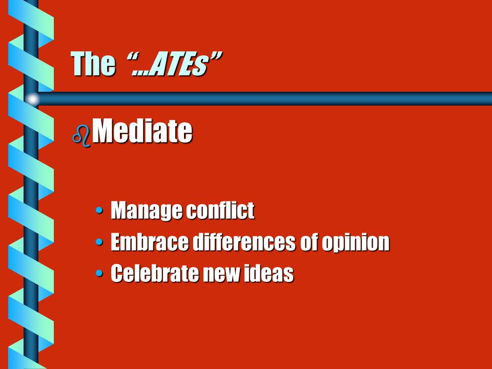 The …ATEs b Mediate Manage conflictManage conflict Embrace differences of opinionEmbrace differences of opinion Celebrate new ideasCelebrate new ideas