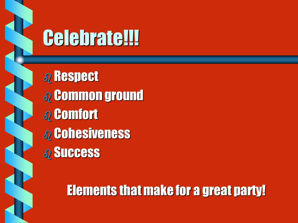 Celebrate!!! b Respect b Common ground b Comfort b Cohesiveness b Success Elements that make for a great party!