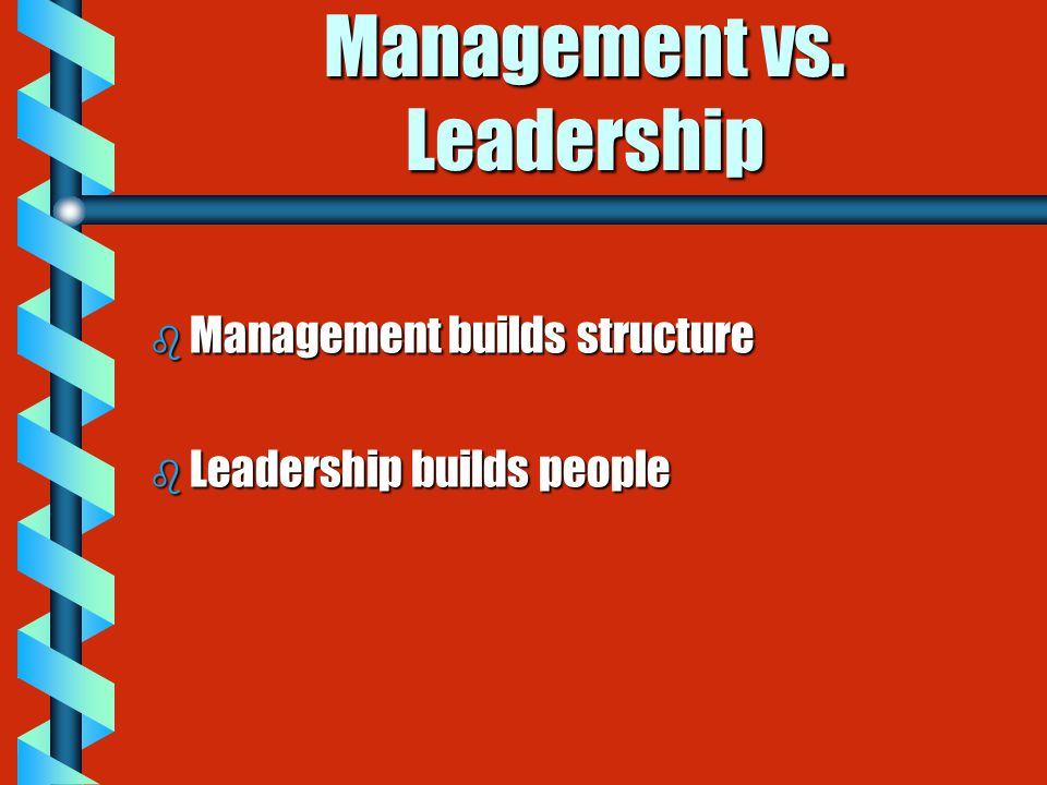 Management vs. Leadership b Management builds structure b Leadership builds people