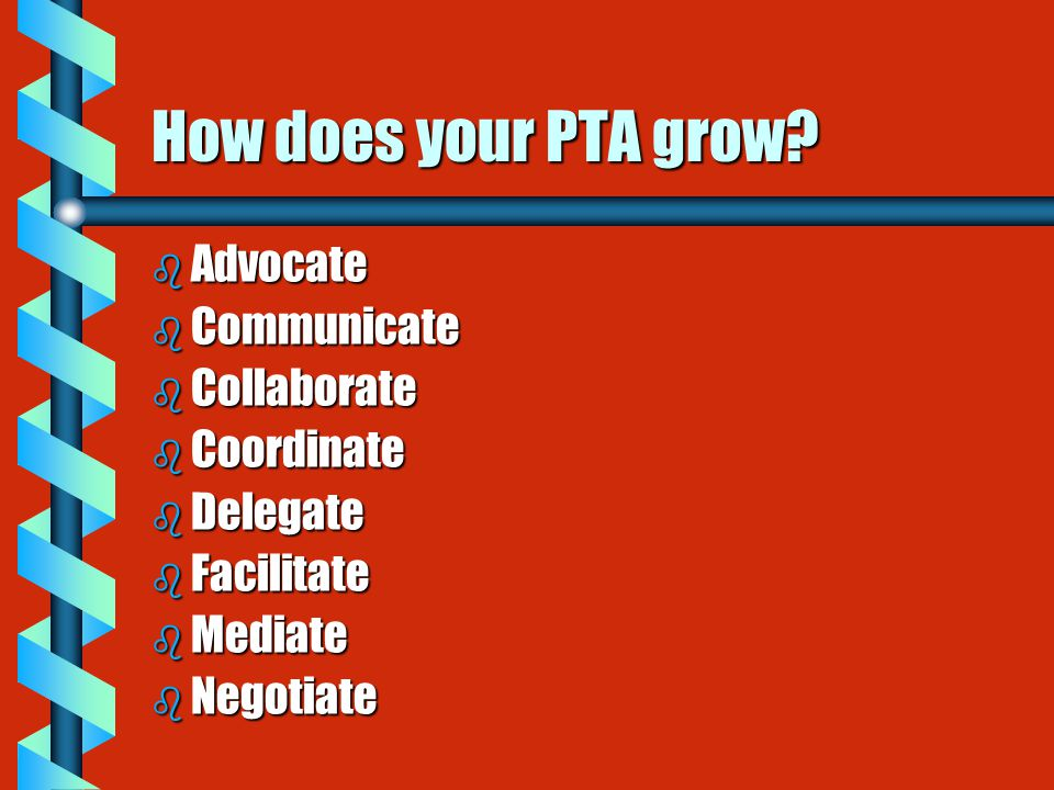 How does your PTA grow? b Advocate b Communicate b Collaborate b Coordinate b Delegate b Facilitate b Mediate b Negotiate