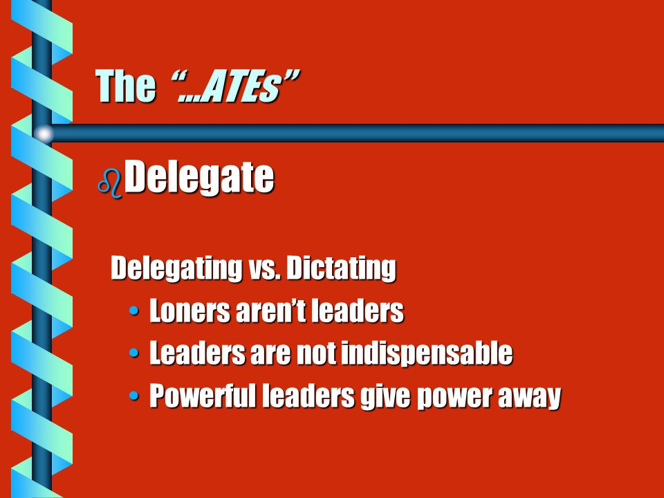 "The ""…ATEs"" b Delegate Delegating vs. Dictating Delegating vs. Dictating Loners aren't leadersLoners aren't leaders Leaders are not indispensableLeade"